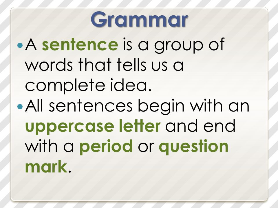 Grammar A sentence is a group of words that tells us a complete idea.
