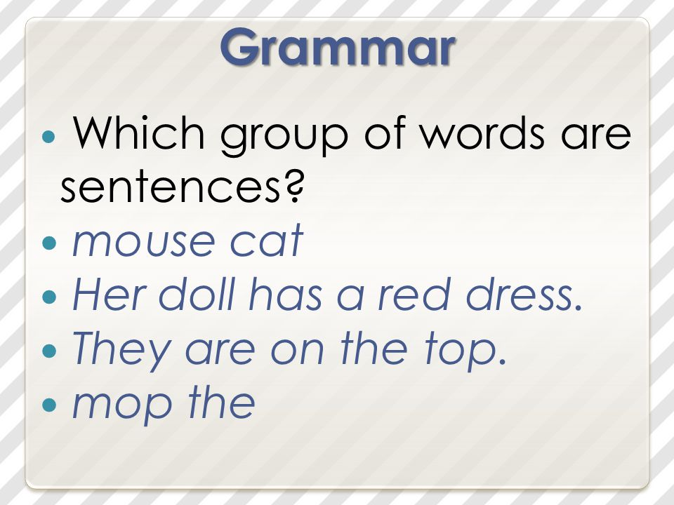Grammar Which group of words are sentences. mouse cat Her doll has a red dress.