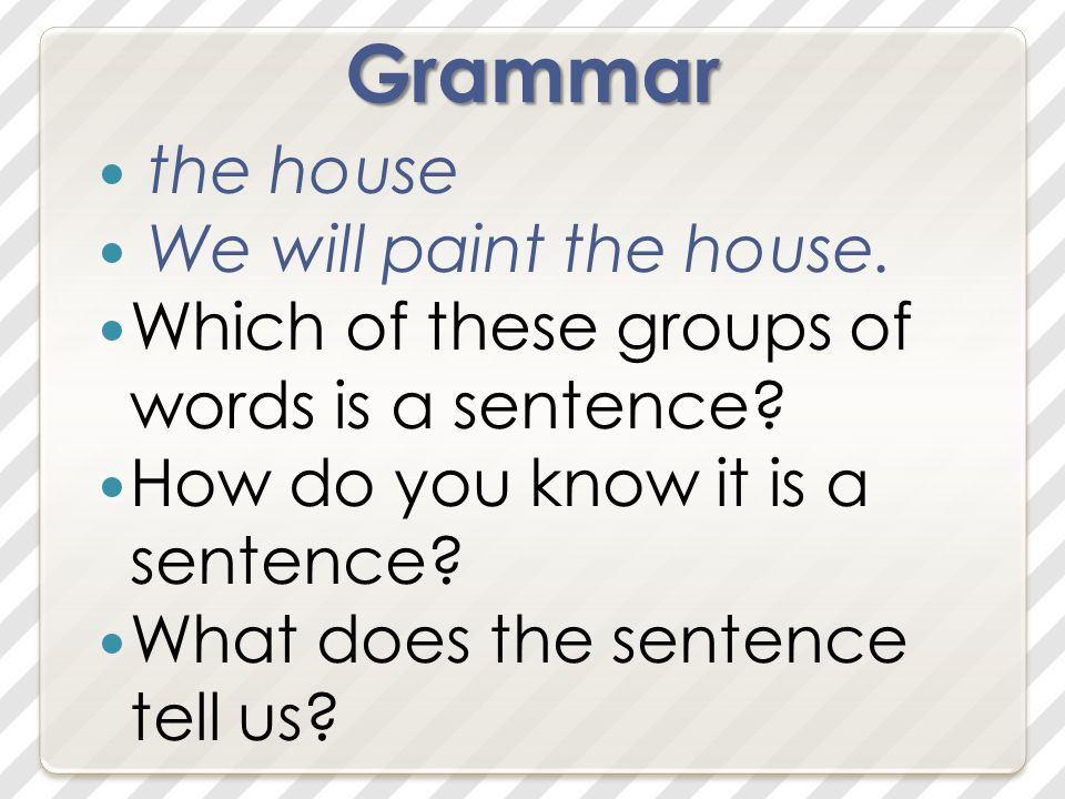 Grammar the house We will paint the house. Which of these groups of words is a sentence.