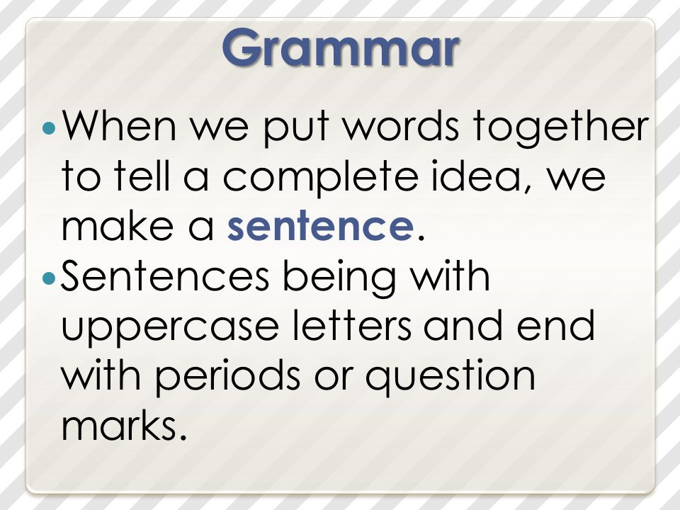 Grammar When we put words together to tell a complete idea, we make a sentence.