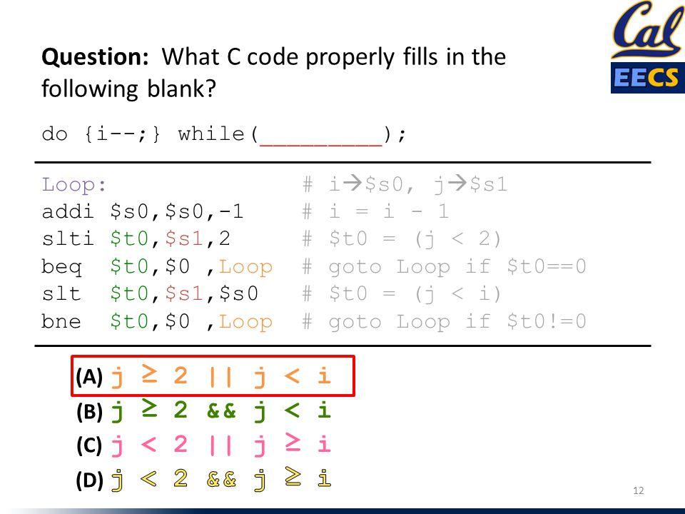 do {i--;} while(_________); Loop: # i  $s0, j  $s1 addi $s0,$s0,-1 # i = i - 1 slti $t0,$s1,2 # $t0 = (j < 2) beq $t0,$0,Loop # goto Loop if $t0==0
