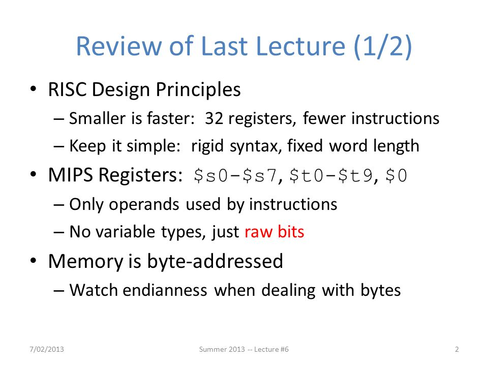Review of Last Lecture (1/2) RISC Design Principles – Smaller is faster: 32 registers, fewer instructions – Keep it simple: rigid syntax, fixed word length MIPS Registers: $s0-$s7, $t0-$t9, $0 – Only operands used by instructions – No variable types, just raw bits Memory is byte-addressed – Watch endianness when dealing with bytes 7/02/2013Summer 2013 -- Lecture #62