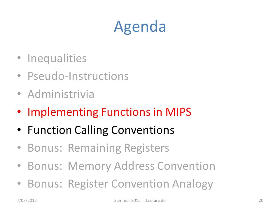 Agenda Inequalities Pseudo-Instructions Administrivia Implementing Functions in MIPS Function Calling Conventions Bonus: Remaining Registers Bonus: Memory Address Convention Bonus: Register Convention Analogy 7/02/2013Summer 2013 -- Lecture #620