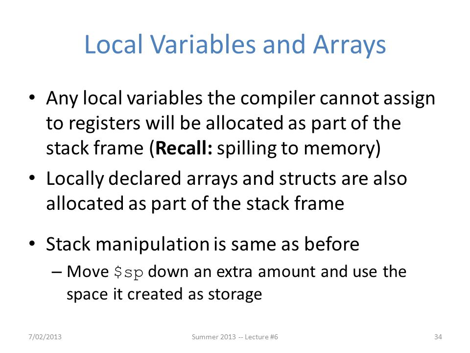 Local Variables and Arrays Any local variables the compiler cannot assign to registers will be allocated as part of the stack frame (Recall: spilling to memory) Locally declared arrays and structs are also allocated as part of the stack frame Stack manipulation is same as before – Move $sp down an extra amount and use the space it created as storage 7/02/2013Summer 2013 -- Lecture #634