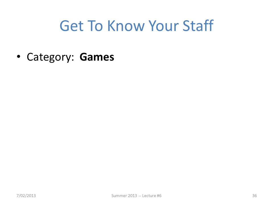 Get To Know Your Staff Category: Games 7/02/2013Summer 2013 -- Lecture #636