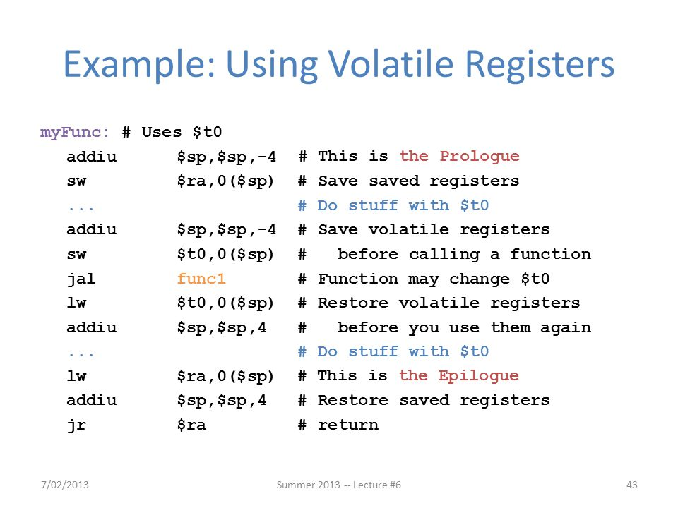 Example: Using Volatile Registers myFunc: # Uses $t0 addiu$sp,$sp,-4 sw$ra,0($sp) # Save saved registers...