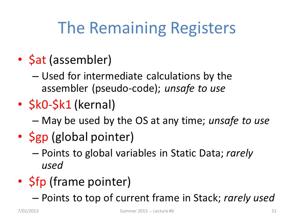 The Remaining Registers $at (assembler) – Used for intermediate calculations by the assembler (pseudo-code); unsafe to use $k0-$k1 (kernal) – May be used by the OS at any time; unsafe to use $gp (global pointer) – Points to global variables in Static Data; rarely used $fp (frame pointer) – Points to top of current frame in Stack; rarely used 7/02/2013Summer 2013 -- Lecture #651