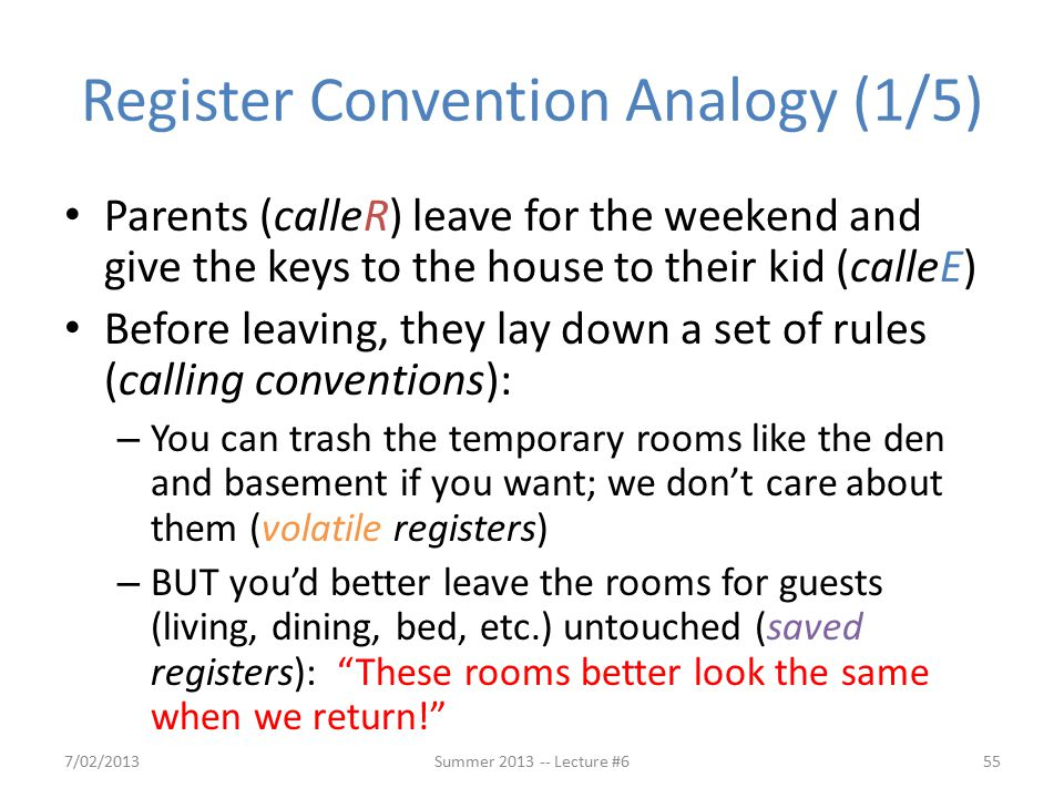 Register Convention Analogy (1/5) Parents (calleR) leave for the weekend and give the keys to the house to their kid (calleE) Before leaving, they lay down a set of rules (calling conventions): – You can trash the temporary rooms like the den and basement if you want; we don't care about them (volatile registers) – BUT you'd better leave the rooms for guests (living, dining, bed, etc.) untouched (saved registers): These rooms better look the same when we return! 7/02/2013Summer 2013 -- Lecture #655