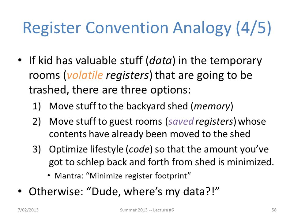 Register Convention Analogy (4/5) If kid has valuable stuff (data) in the temporary rooms (volatile registers) that are going to be trashed, there are three options: 1)Move stuff to the backyard shed (memory) 2)Move stuff to guest rooms (saved registers) whose contents have already been moved to the shed 3)Optimize lifestyle (code) so that the amount you've got to schlep back and forth from shed is minimized.