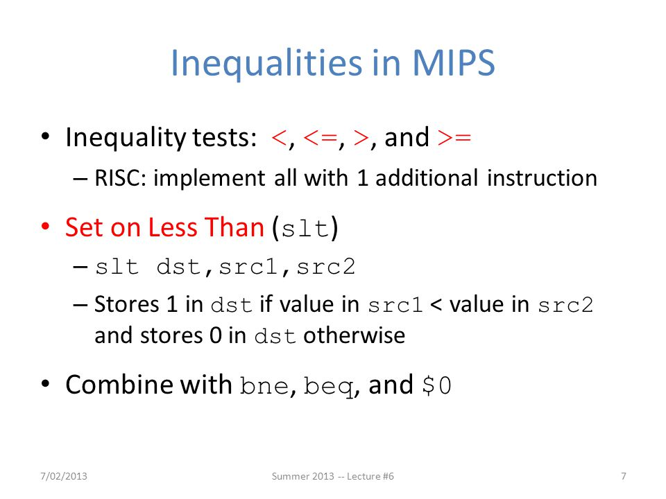 Inequalities in MIPS Inequality tests:, and >= – RISC: implement all with 1 additional instruction Set on Less Than ( slt ) – slt dst,src1,src2 – Stores 1 in dst if value in src1 < value in src2 and stores 0 in dst otherwise Combine with bne, beq, and $0 7/02/2013Summer 2013 -- Lecture #67