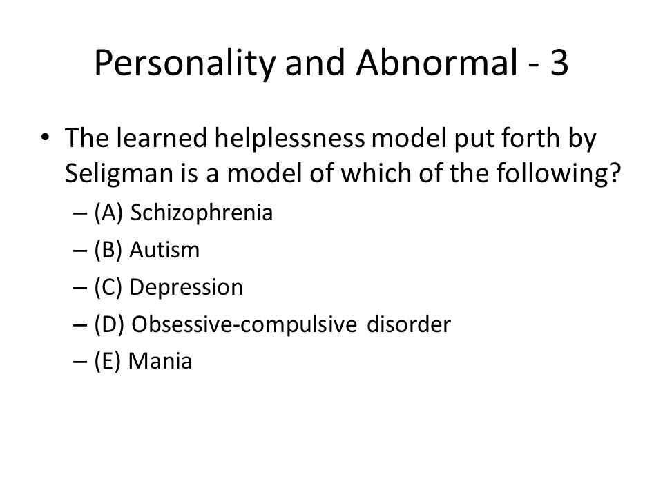 Personality and Abnormal - 3 The learned helplessness model put forth by Seligman is a model of which of the following? – (A) Schizophrenia – (B) Auti