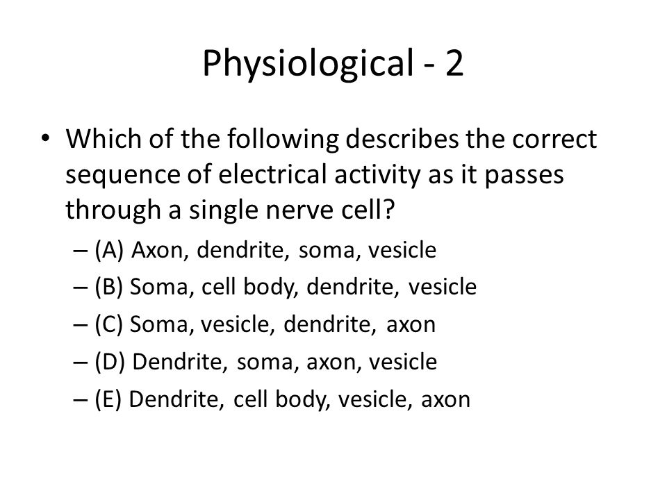 Physiological - 2 Which of the following describes the correct sequence of electrical activity as it passes through a single nerve cell? – (A) Axon, d