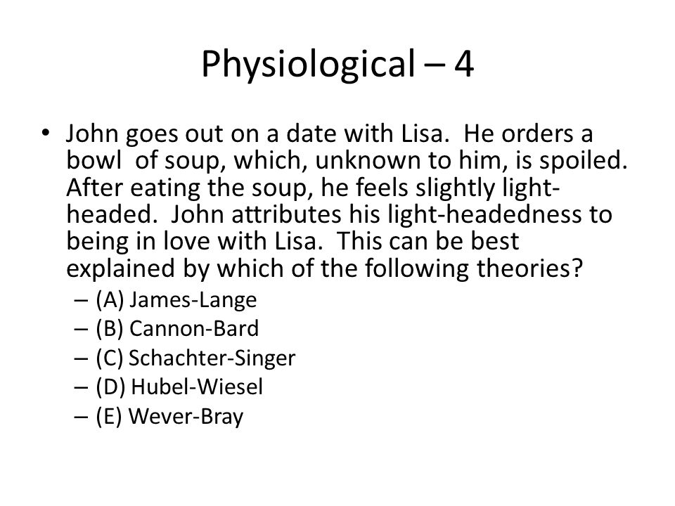 Physiological – 4 John goes out on a date with Lisa. He orders a bowl of soup, which, unknown to him, is spoiled. After eating the soup, he feels slig