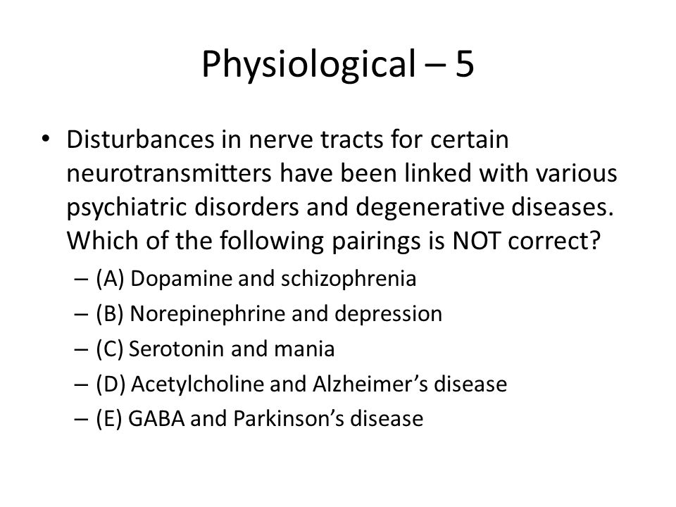 Physiological – 5 Disturbances in nerve tracts for certain neurotransmitters have been linked with various psychiatric disorders and degenerative dise