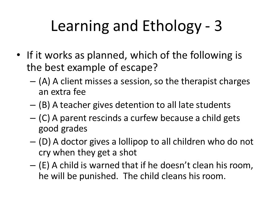 Learning and Ethology - 3 If it works as planned, which of the following is the best example of escape? – (A) A client misses a session, so the therap