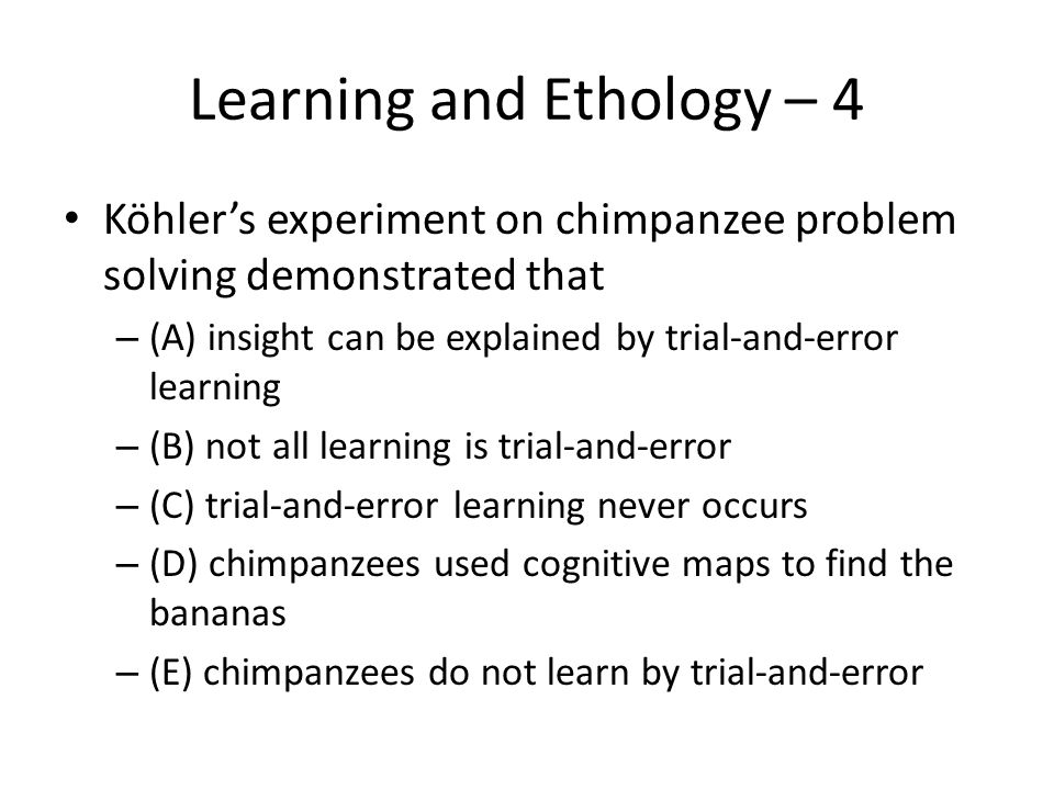 Learning and Ethology – 4 Köhler's experiment on chimpanzee problem solving demonstrated that – (A) insight can be explained by trial-and-error learni