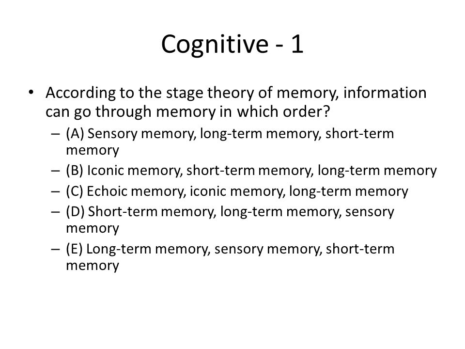 Cognitive - 1 According to the stage theory of memory, information can go through memory in which order? – (A) Sensory memory, long-term memory, short