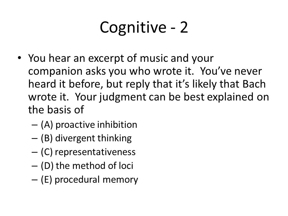 Cognitive - 2 You hear an excerpt of music and your companion asks you who wrote it. You've never heard it before, but reply that it's likely that Bac