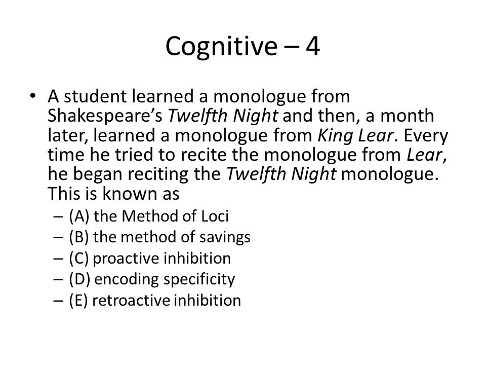Cognitive – 4 A student learned a monologue from Shakespeare's Twelfth Night and then, a month later, learned a monologue from King Lear. Every time h