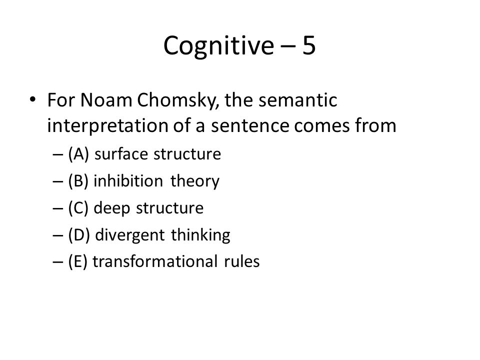 Cognitive – 5 For Noam Chomsky, the semantic interpretation of a sentence comes from – (A) surface structure – (B) inhibition theory – (C) deep struct