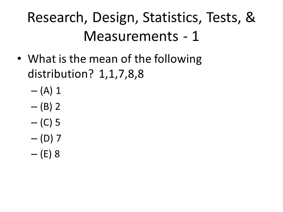 Research, Design, Statistics, Tests, & Measurements - 1 What is the mean of the following distribution? 1,1,7,8,8 – (A) 1 – (B) 2 – (C) 5 – (D) 7 – (E