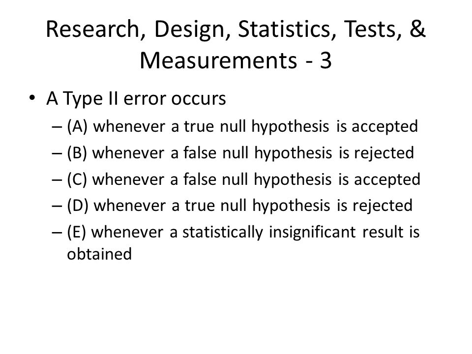 Research, Design, Statistics, Tests, & Measurements - 3 A Type II error occurs – (A) whenever a true null hypothesis is accepted – (B) whenever a fals