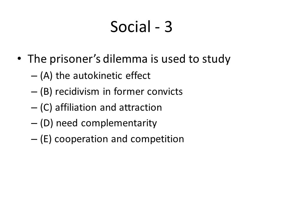 Social - 3 The prisoner's dilemma is used to study – (A) the autokinetic effect – (B) recidivism in former convicts – (C) affiliation and attraction –