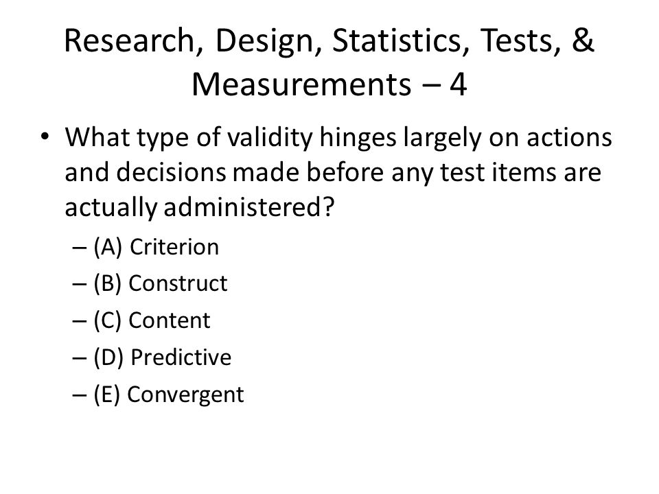 Research, Design, Statistics, Tests, & Measurements – 4 What type of validity hinges largely on actions and decisions made before any test items are a