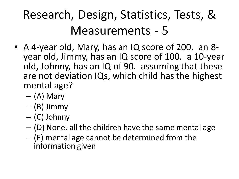 Research, Design, Statistics, Tests, & Measurements - 5 A 4-year old, Mary, has an IQ score of 200. an 8- year old, Jimmy, has an IQ score of 100. a 1
