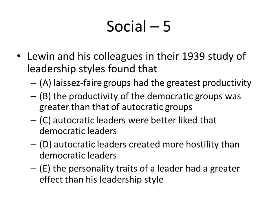 Social – 5 Lewin and his colleagues in their 1939 study of leadership styles found that – (A) laissez-faire groups had the greatest productivity – (B)