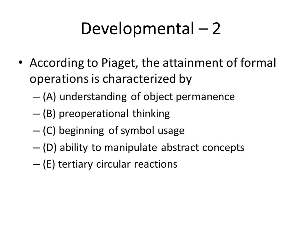 Developmental – 2 According to Piaget, the attainment of formal operations is characterized by – (A) understanding of object permanence – (B) preopera