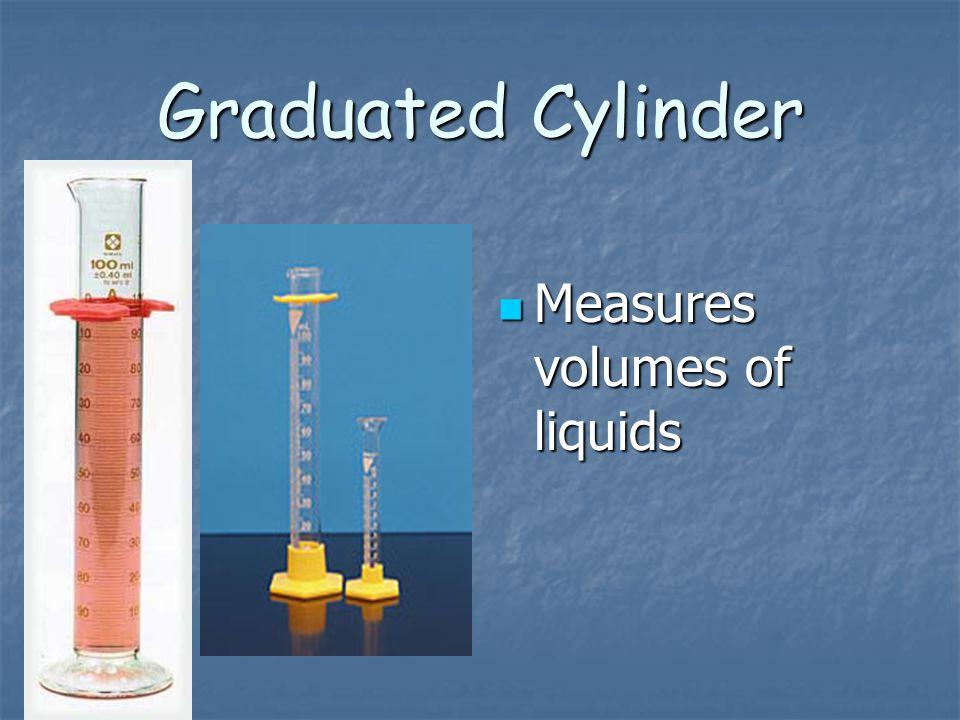 Graduated Cylinder Measures volumes of liquids Measures volumes of liquids