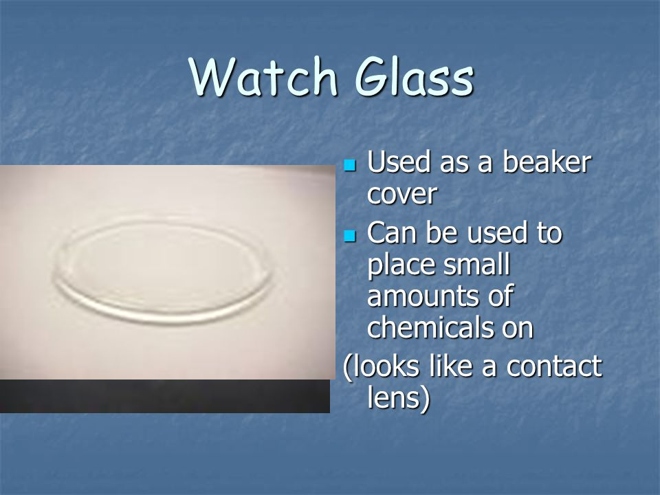 Watch Glass Used as a beaker cover Used as a beaker cover Can be used to place small amounts of chemicals on Can be used to place small amounts of che