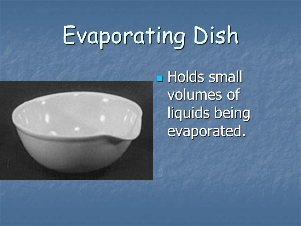 Evaporating Dish Holds small volumes of liquids being evaporated. Holds small volumes of liquids being evaporated.