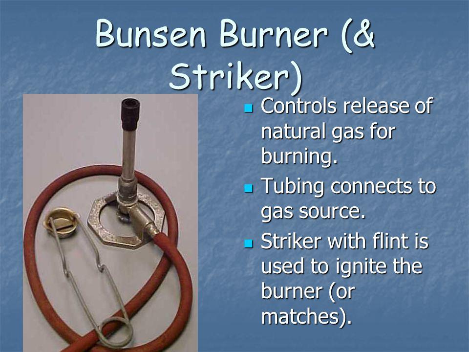 Bunsen Burner (& Striker) Controls release of natural gas for burning. Controls release of natural gas for burning. Tubing connects to gas source. Tub