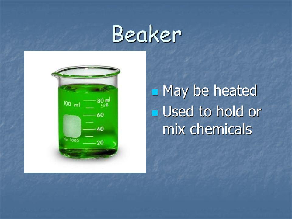 Beaker May be heated May be heated Used to hold or mix chemicals Used to hold or mix chemicals