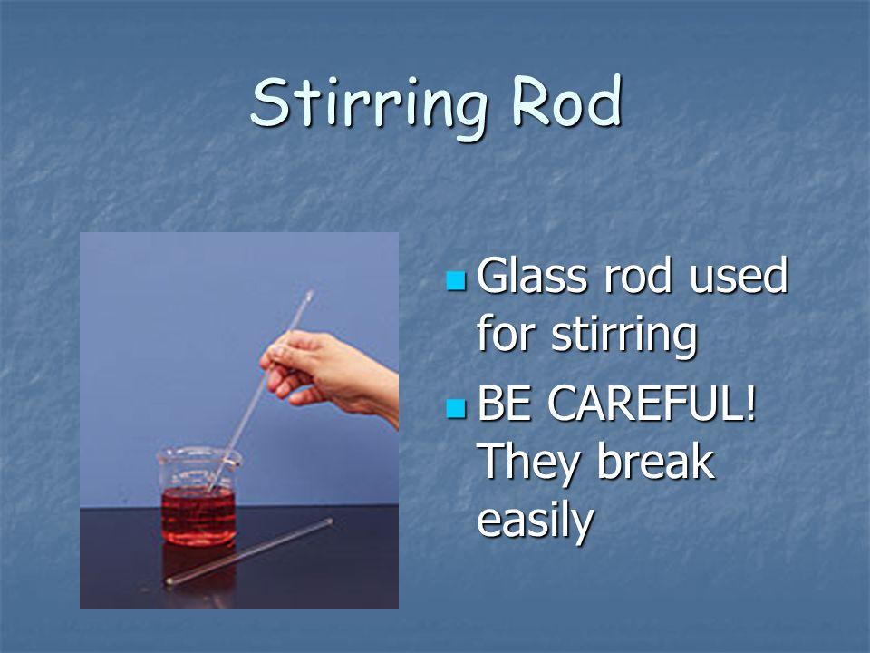 Stirring Rod Glass rod used for stirring Glass rod used for stirring BE CAREFUL! They break easily BE CAREFUL! They break easily
