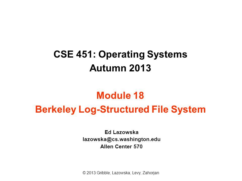 CSE 451: Operating Systems Autumn 2013 Module 18 Berkeley Log-Structured File System Ed Lazowska lazowska@cs.washington.edu Allen Center 570 © 2013 Gr