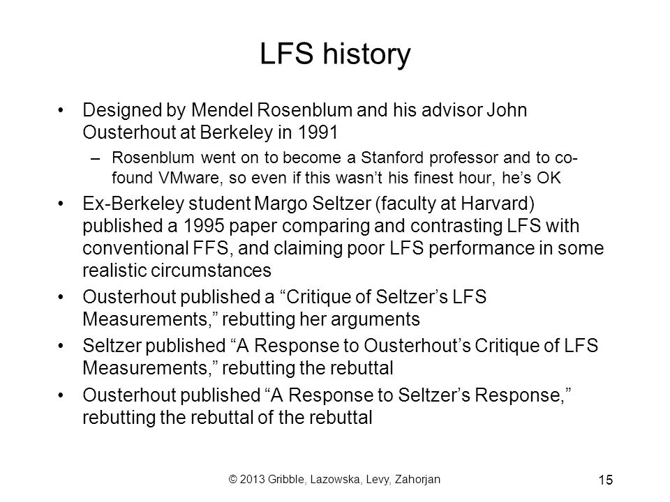 © 2013 Gribble, Lazowska, Levy, Zahorjan 15 LFS history Designed by Mendel Rosenblum and his advisor John Ousterhout at Berkeley in 1991 –Rosenblum went on to become a Stanford professor and to co- found VMware, so even if this wasn't his finest hour, he's OK Ex-Berkeley student Margo Seltzer (faculty at Harvard) published a 1995 paper comparing and contrasting LFS with conventional FFS, and claiming poor LFS performance in some realistic circumstances Ousterhout published a Critique of Seltzer's LFS Measurements, rebutting her arguments Seltzer published A Response to Ousterhout's Critique of LFS Measurements, rebutting the rebuttal Ousterhout published A Response to Seltzer's Response, rebutting the rebuttal of the rebuttal