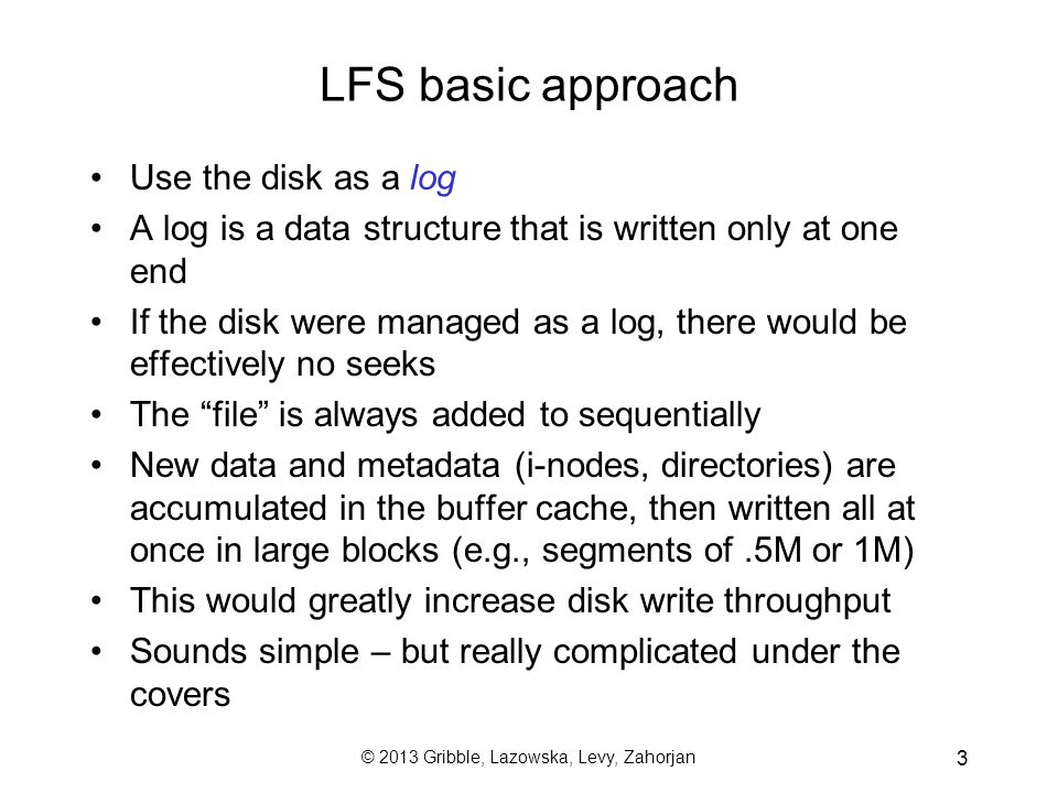 © 2013 Gribble, Lazowska, Levy, Zahorjan 3 LFS basic approach Use the disk as a log A log is a data structure that is written only at one end If the d