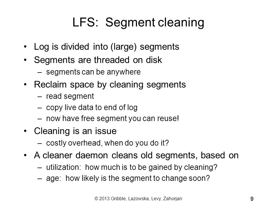 © 2013 Gribble, Lazowska, Levy, Zahorjan 99 LFS: Segment cleaning Log is divided into (large) segments Segments are threaded on disk –segments can be anywhere Reclaim space by cleaning segments –read segment –copy live data to end of log –now have free segment you can reuse.