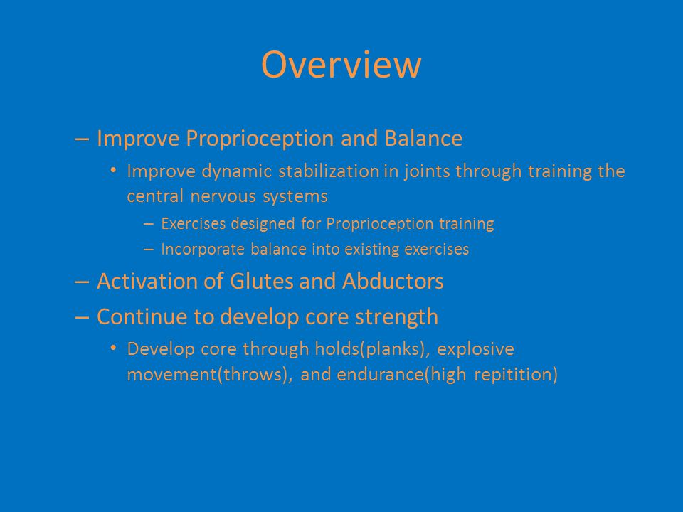 Workout Outline Basics – Full body workout 2 to 3 times per week – One day is unilateral movements/stabilization and balance – Emphasis on ground based full body movements – Emphasis on posterior chain – Need to challenge themselves to failure in the weight room