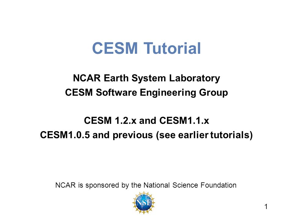 CESM Tutorial NCAR Earth System Laboratory CESM Software Engineering Group CESM 1.2.x and CESM1.1.x CESM1.0.5 and previous (see earlier tutorials) 1 N