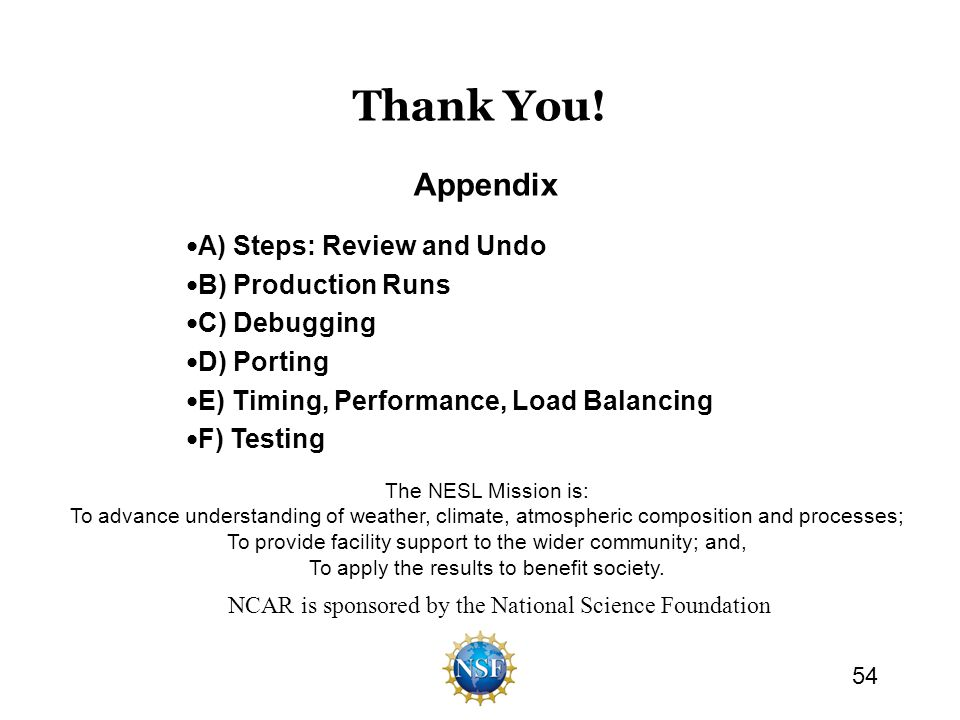Thank You! A) Steps: Review and Undo B) Production Runs C) Debugging D) Porting E) Timing, Performance, Load Balancing F) Testing 54 Appendix The NESL