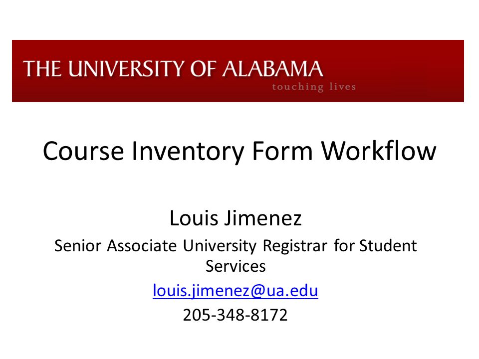 Course Inventory Form Workflow Louis Jimenez Senior Associate University Registrar for Student Services louis.jimenez@ua.edu 205-348-8172