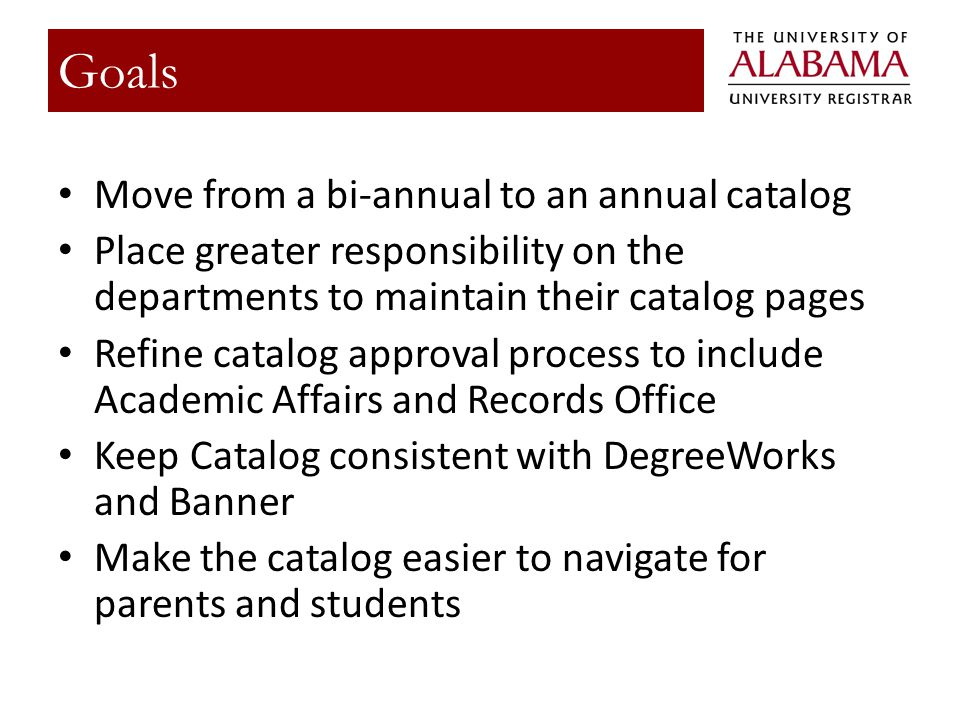 Move from a bi-annual to an annual catalog Place greater responsibility on the departments to maintain their catalog pages Refine catalog approval process to include Academic Affairs and Records Office Keep Catalog consistent with DegreeWorks and Banner Make the catalog easier to navigate for parents and students Goals