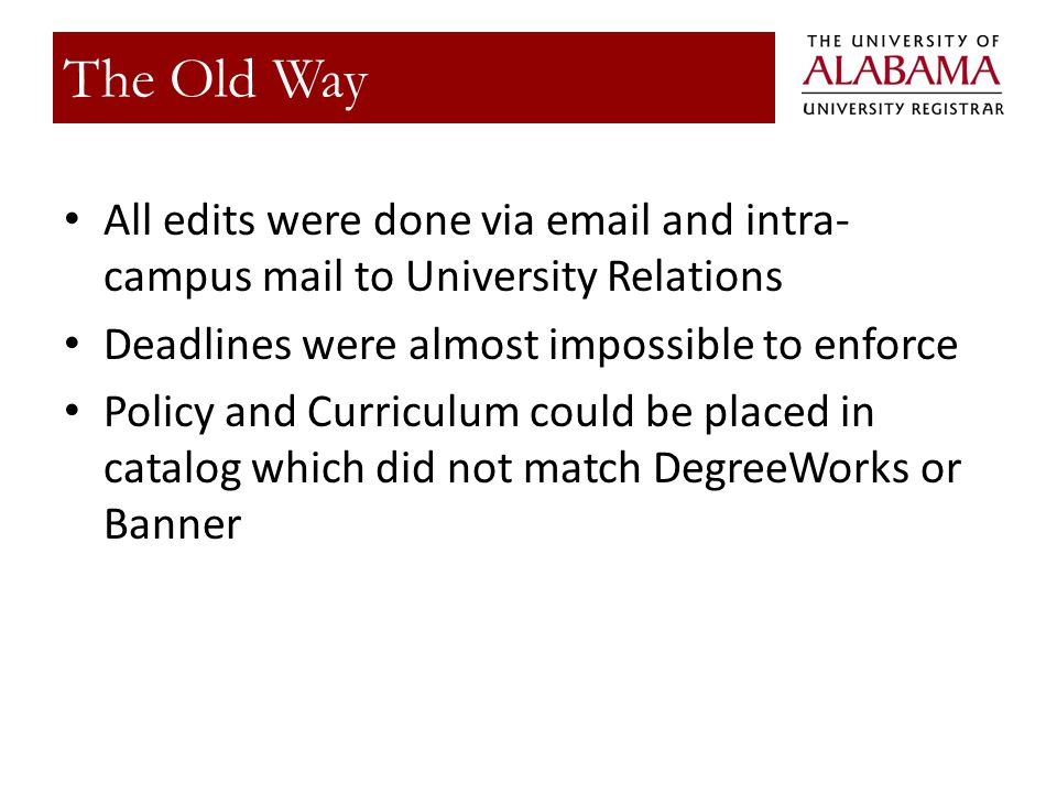 All edits were done via  and intra- campus mail to University Relations Deadlines were almost impossible to enforce Policy and Curriculum could be placed in catalog which did not match DegreeWorks or Banner The Old Way
