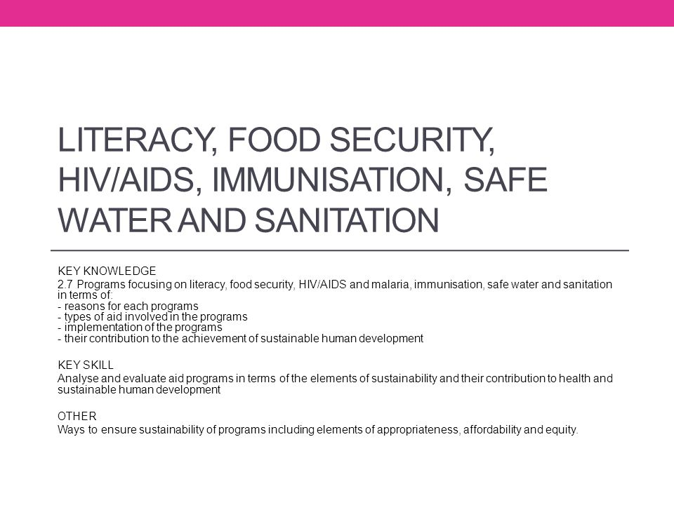 LITERACY, FOOD SECURITY, HIV/AIDS, IMMUNISATION, SAFE WATER AND SANITATION KEY KNOWLEDGE 2.7 Programs focusing on literacy, food security, HIV/AIDS an