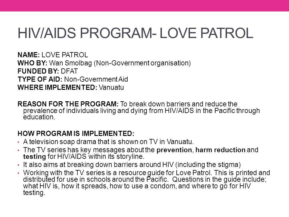 HIV/AIDS PROGRAM- LOVE PATROL NAME: LOVE PATROL WHO BY: Wan Smolbag (Non-Government organisation) FUNDED BY: DFAT TYPE OF AID: Non-Government Aid WHER