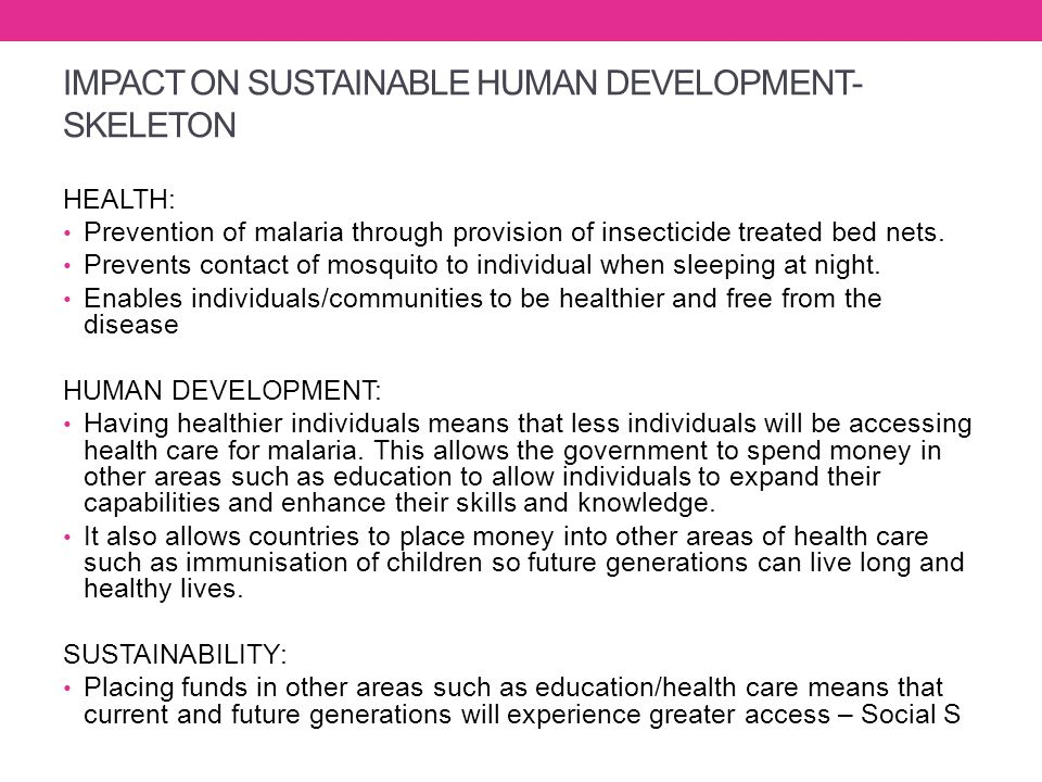 IMPACT ON SUSTAINABLE HUMAN DEVELOPMENT- SKELETON HEALTH: Prevention of malaria through provision of insecticide treated bed nets. Prevents contact of